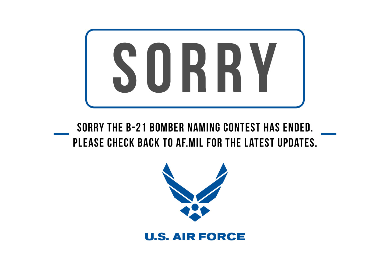 Sorry the B-21 Bomber naming contest has ended. Please check back to AF.mil for the latest updates.